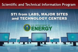 Scientific and Technical Information Program: STI from Labs, Major Sites and Technology Centers.