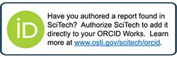 Have you authored a report found in SciTech? Authorize SciTech to add it directly to your ORCID Works.  Learn more at www.osti.gov/scitech/orcid
