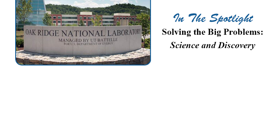 In the Spotlight Oak Ridge National Laboratory: Solving the Big Problems: Science and Discovery